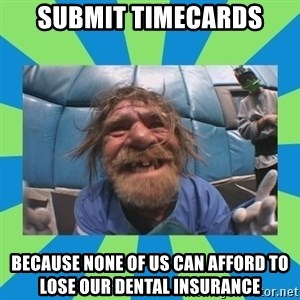 hurting henry - Submit Timecards because none of us can afford to lose our dental insurance