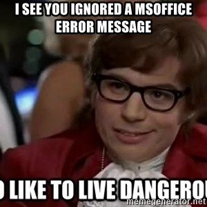 I too like to live dangerously - I see you ignored a MSoffice error message