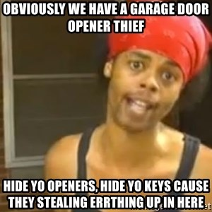 Antoine Dodson - Obviously we have a garage door opener thief hide yo openers, hide yo keys cause they stealing errthing up in here