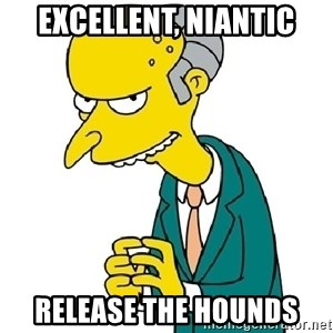 Mr Burns meme - Excellent, Niantic Release the Hounds