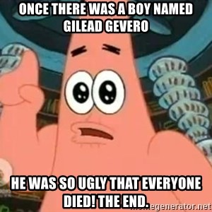 Patrick Says - Once there was a boy named gilead Gevero He was so ugly that everyone Died! The end.