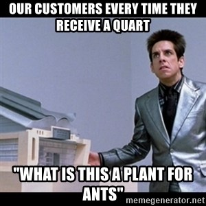 "Zoolander for Ants - Our customers every time they receive a quart ""What is this a plant for ants"""