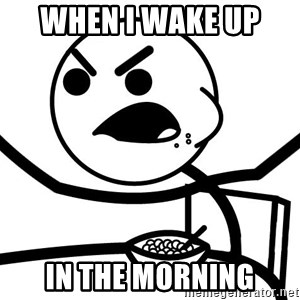 Cereal Guy Angry - when i wake up  in the morning