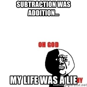 Oh god why - subtraction was addition... My life was a LIe