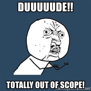 y u no work - duuuuude!! totally out of scope!