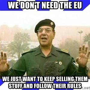 Comical Ali - we don't need the eu we just want to keep selling them stuff and follow their rules