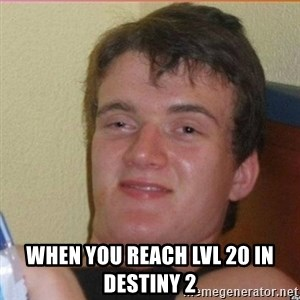 High 10 guy - when you reach lvl 20 in destiny 2