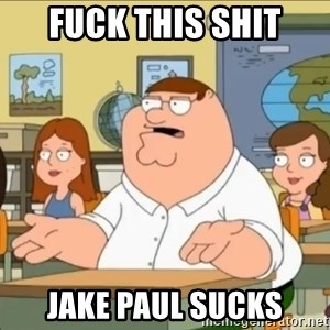 omg who the hell cares? - fuck this shit JAKE PAUL SUCKS
