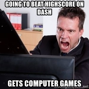 Angry Computer User - Going to beat highscore on dash gets computer games