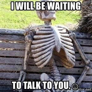 Waiting skeleton meme - I will be waiting To talk to you.☺