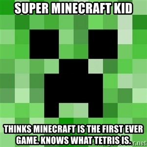 Minecraft Creeper Meme - super minecraft kid thinks minecraft is the first ever game. knows what TETRis is.