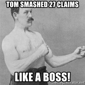 overly manly man - Tom smashed 27 claims Like a boss!