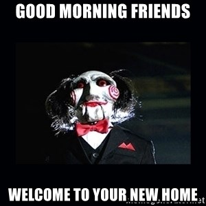 saw jigsaw meme - Good morning Friends Welcome to your new home