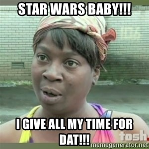 Everybody got time for that - Star Wars baby!!! I give all my time for DAT!!!