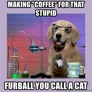 "Dog Scientist - Making ""coffee"" for that stupid  furball you call a cat"