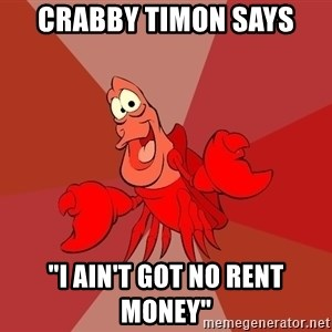 "Crab - CRABBY TIMON says ""I ain't got no rent money"""