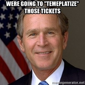 "George Bush - Were going to ""temeplatize"" those tickets"