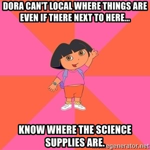 Noob Explorer Dora - dora can't local where things are even if there next to here... know where the science supplies are.