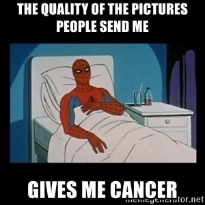 it gave me cancer - The quality of the pictures people send me Gives me cancer