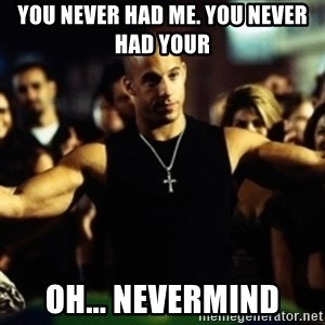 Dom Fast and Furious - You never had me. You never had your oh... nevermind