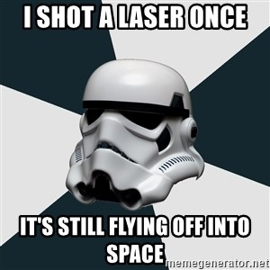stormtrooper - i shot a laser once it's still flying off into space