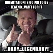 Barney Stinson - Orientation is GOing to be Legend...wait for it ...dary...LEGENDARY!