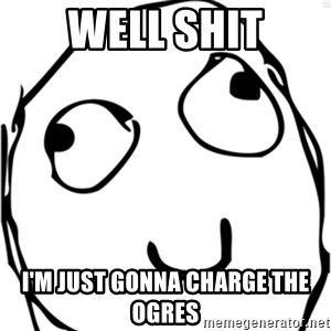 Derp meme - Well Shit I'm just gonna charge the ogres