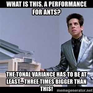 Zoolander for Ants - What is this, a performance for ants? The Tonal variance has to be at least... three times bigger than this!