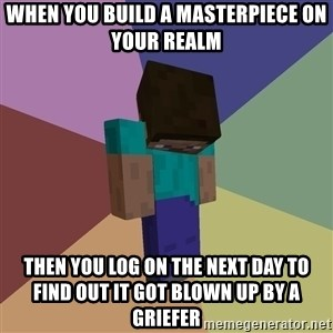 Depressed Minecraft Guy - when you build a masterpiece on your realm then you log on the next day to find out it got blown up by a griefer