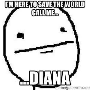Poker Face Guy - I'm here to save the world Call me... ...Diana