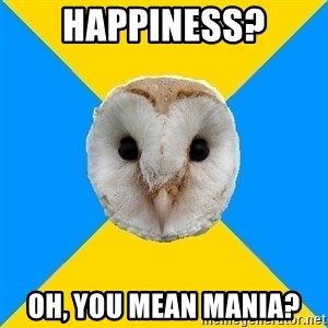 Bipolar Owl - Happiness? Oh, you mean mania?