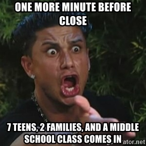 Angry Guido  - ONE MORE MINUTE BEFORE CLOSE 7 teens, 2 familIES, and A MIDDLE SCHOOL CLASS COMES IN