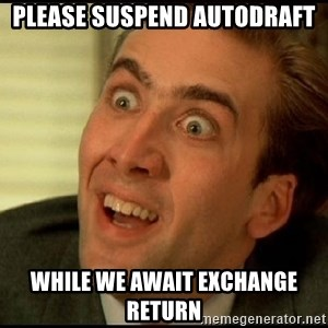 You Don't Say Nicholas Cage - Please suspend autodraft while we await exchange return