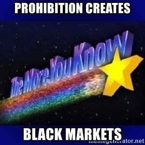 The more you know - Prohibition creates Black markets