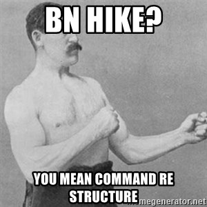 overly manly man - Bn hike? You mean command re structure