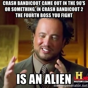 Ancient Aliens - Crash Bandicoot came out in the 90's or something, in crash bandicoot 2 the fourth boss you fight Is an alien