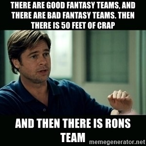 50 feet of Crap - there are good fantasy teams, and there are bad fantasy teams. then there is 50 feet of crap and then there is rons team