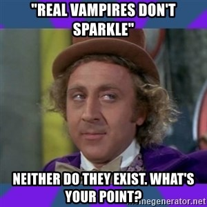 "Sarcastic Wonka - ""real vampires don't sparkle"" neither do they exist. What's your point?"