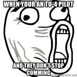 Lol Guy - when your an tu-4 pilot and they don't stop comming