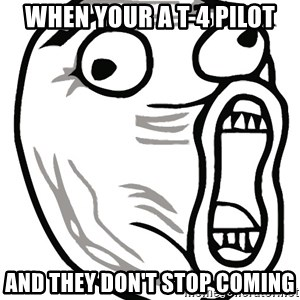 Lol Guy - when your a t-4 pilot and they don't stop coming