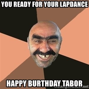 Provincial Man - You ready for your lapdance Happy BUrthday Tabor