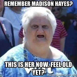 Fat Woman Wat - RemeMber madison hayes? This is her now. Feel old yet?