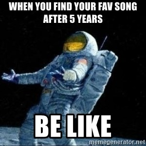pissedceru - when you find your fav song after 5 years  Be like