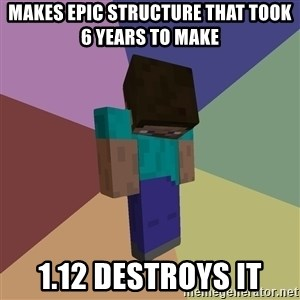 Depressed Minecraft Guy - makes epic structure that took 6 years to make 1.12 destroys it