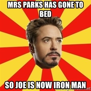 Leave it to Iron Man - Mrs parks has gone To bed  So joe is now iron man