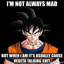 goku - I'm not always mad But when I am it's usually cause Vegeta talking shit