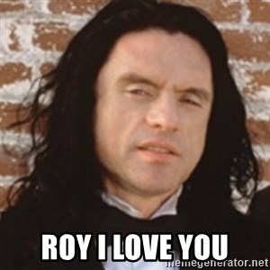 Disgusted Tommy Wiseau - roy i love you