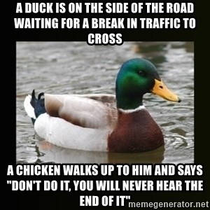 "good advice duck - A duck is on the side of the road waiting for a break in traffic to cross A chicken walks up to him and says ""Don't DO it, you will never hear the end of it"""