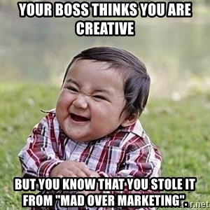 """Evil Plan Baby - your boss thinks you are creative but you know that you stole it from """"mad over marketing""""."""