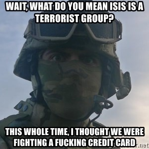 Aghast Soldier Guy - Wait, what do you mean ISIS is a terrorist group? this whole time, i thought we were fighting a fucking credit card